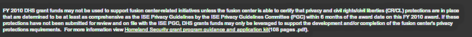 """""""FY 2010 DHS grant funds may not be used to support fusion center-related initiatives unless the fusion center is able to certify that privacy and civil rights/civil liberties (CR/CL) protections are in place that are determined to be at least as comprehensive as the ISE Privacy Guidelines by the ISE Privacy Guidelines Committee...."""""""